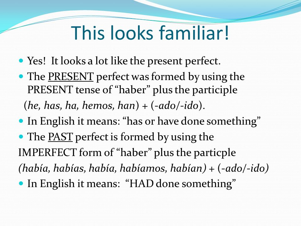 This looks familiar! Yes! It looks a lot like the present perfect. The PRESENT perfect was formed by using the PRESENT tense of haber plus the partici