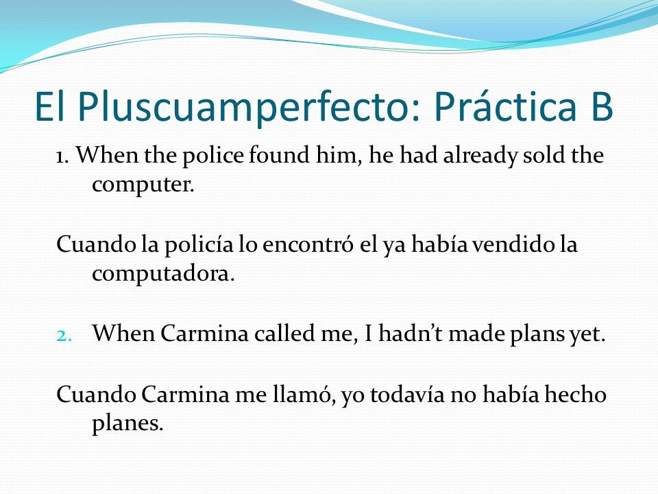 El Pluscuamperfecto: Práctica B 1. When the police found him, he had already sold the computer. Cuando la policía lo encontró el ya había vendido la c