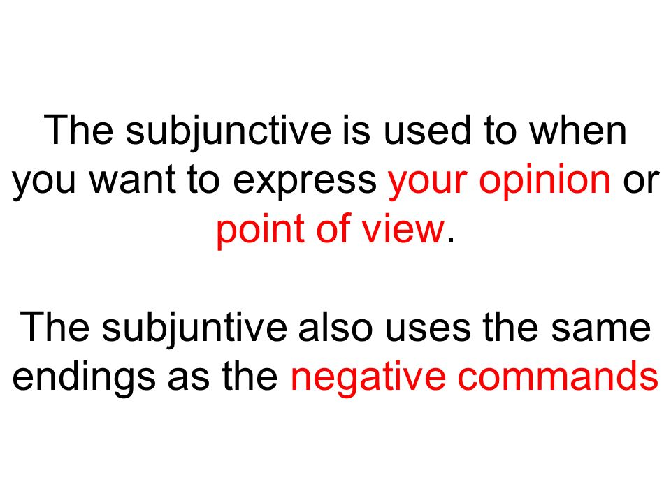 The subjunctive is used to when you want to express your opinion or point of view.
