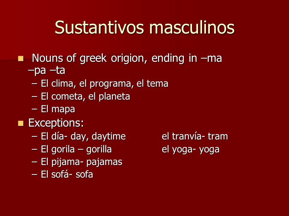 Sustantivos masculinos Nouns of greek origion, ending in –ma –pa –ta Nouns of greek origion, ending in –ma –pa –ta –El clima, el programa, el tema –El cometa, el planeta –El mapa Exceptions: Exceptions: –El día- day, daytimeel tranvía- tram –El gorila – gorillael yoga- yoga –El pijama- pajamas –El sofá- sofa