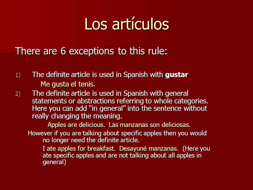 Los artículos There are 6 exceptions to this rule: 1) The definite article is used in Spanish with gustar Me gusta el tenis. 2) The definite article i