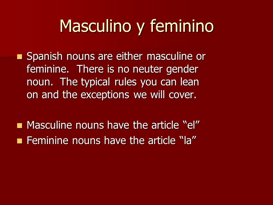 Masculino y feminino Spanish nouns are either masculine or feminine. There is no neuter gender noun. The typical rules you can lean on and the excepti