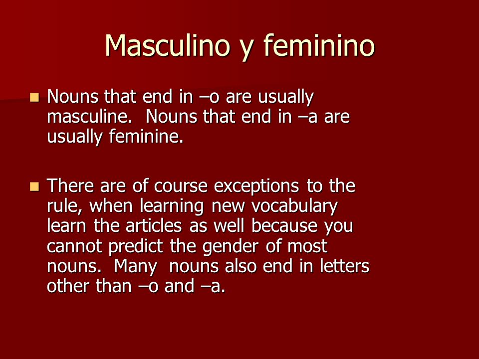 Masculino y feminino Nouns that end in –o are usually masculine. Nouns that end in –a are usually feminine. Nouns that end in –o are usually masculine