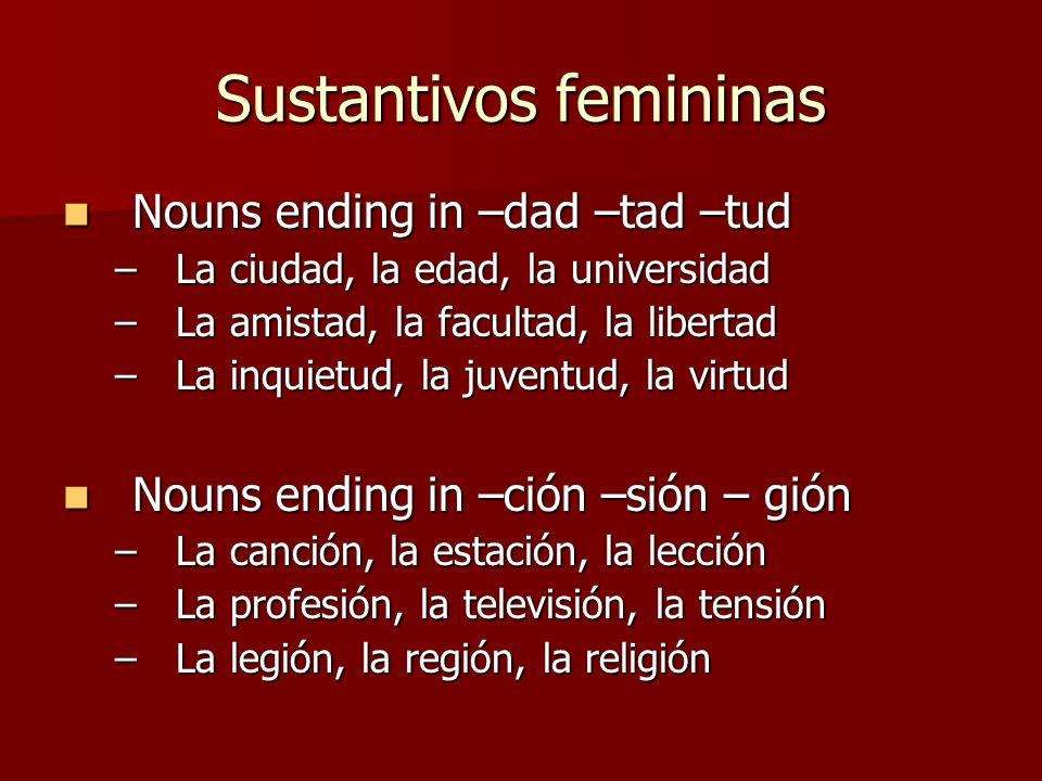Sustantivos femininas Nouns ending in –dad –tad –tud Nouns ending in –dad –tad –tud –La ciudad, la edad, la universidad –La amistad, la facultad, la l