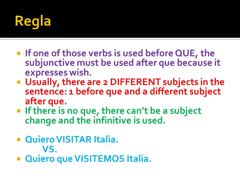 If one of those verbs is used before QUE, the subjunctive must be used after que because it expresses wish. Usually, there are 2 DIFFERENT subjects in