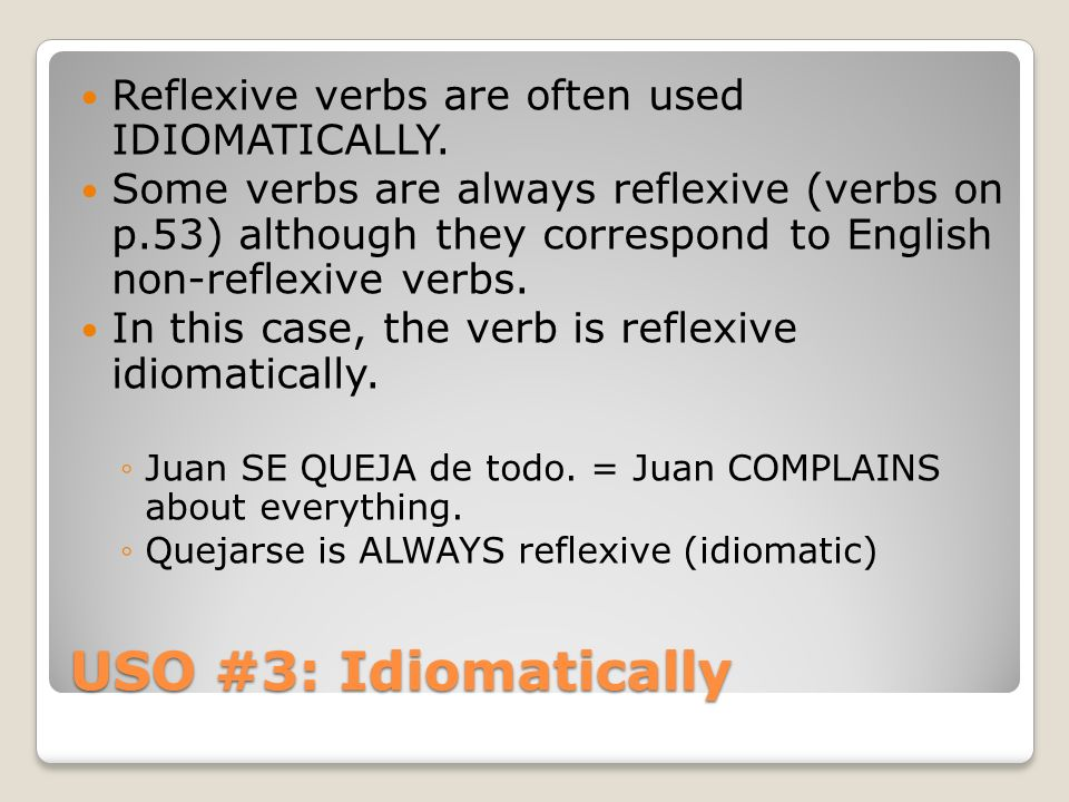 USO #3: Idiomatically Reflexive verbs are often used IDIOMATICALLY. Some verbs are always reflexive (verbs on p.53) although they correspond to Englis
