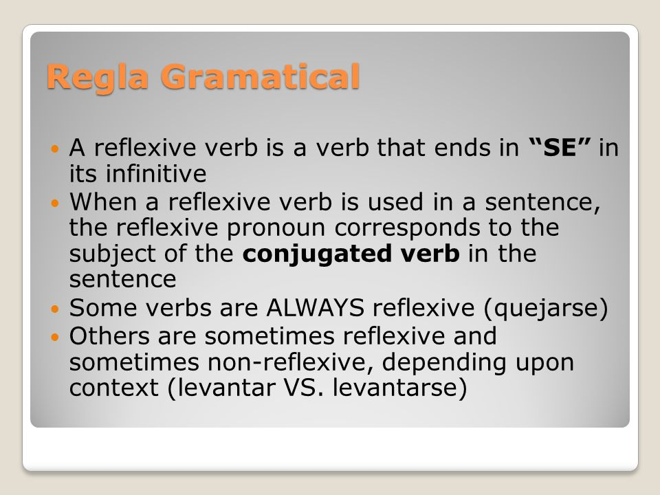 Regla Gramatical A reflexive verb is a verb that ends in SE in its infinitive When a reflexive verb is used in a sentence, the reflexive pronoun corre