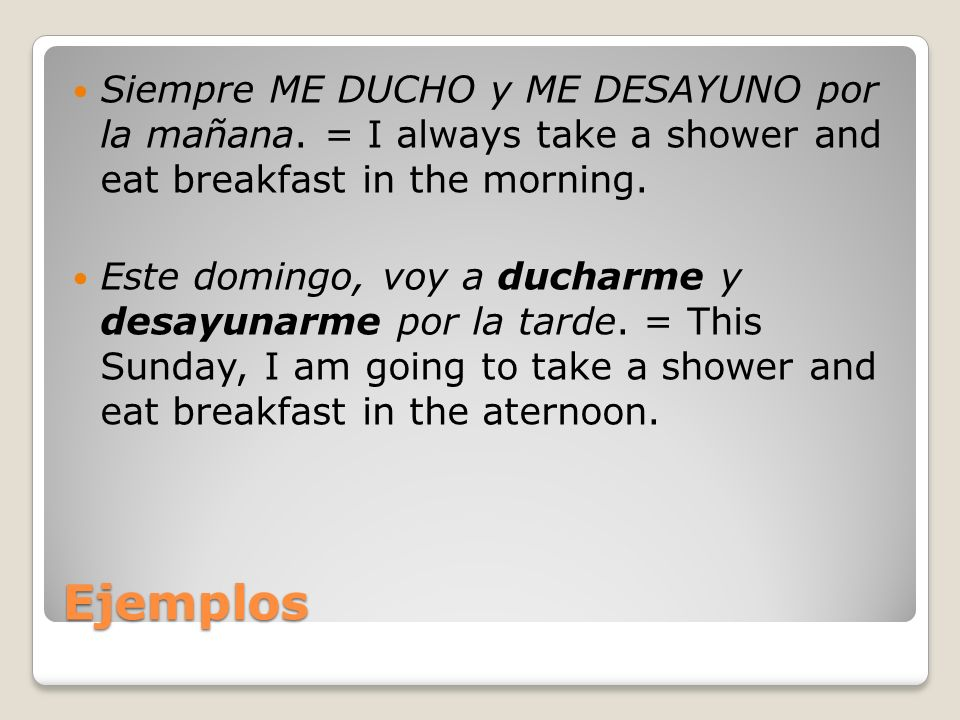 Ejemplos Siempre ME DUCHO y ME DESAYUNO por la mañana. = I always take a shower and eat breakfast in the morning. Este domingo, voy a ducharme y desay