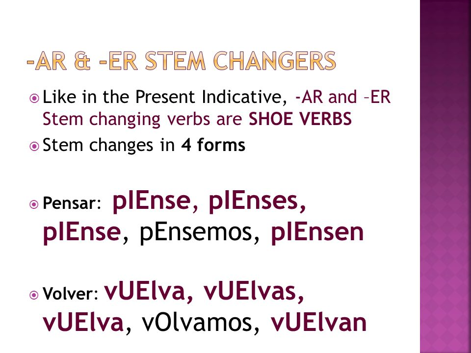 Like in the Present Indicative, -AR and –ER Stem changing verbs are SHOE VERBS Stem changes in 4 forms Pensar: pIEnse, pIEnses, pIEnse, pEnsemos, pIEn