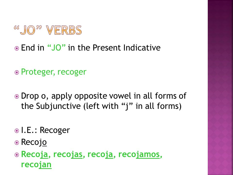 End in JO in the Present Indicative Proteger, recoger Drop o, apply opposite vowel in all forms of the Subjunctive (left with j in all forms) I.E.: Recoger Recojo Recoja, recojas, recoja, recojamos, recojan