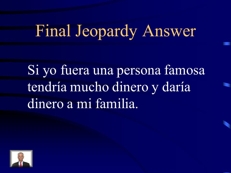 Final Jeopardy Translate: If I were a famous person I would have a lot of money and I would give money to my family.