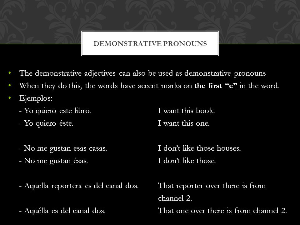 The demonstrative adjectives can also be used as demonstrative pronouns When they do this, the words have accent marks on the first e in the word. Eje