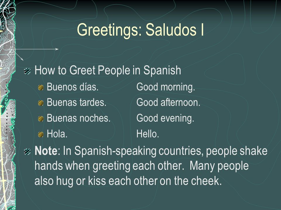 Greetings: Saludos I How to Greet People in Spanish Buenos días.Good morning. Buenas tardes.Good afternoon. Buenas noches.Good evening. Hola.Hello. No