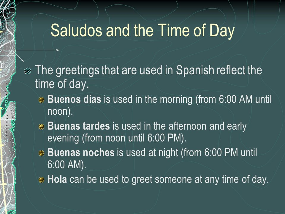 Saludos and the Time of Day The greetings that are used in Spanish reflect the time of day. Buenos días is used in the morning (from 6:00 AM until noo