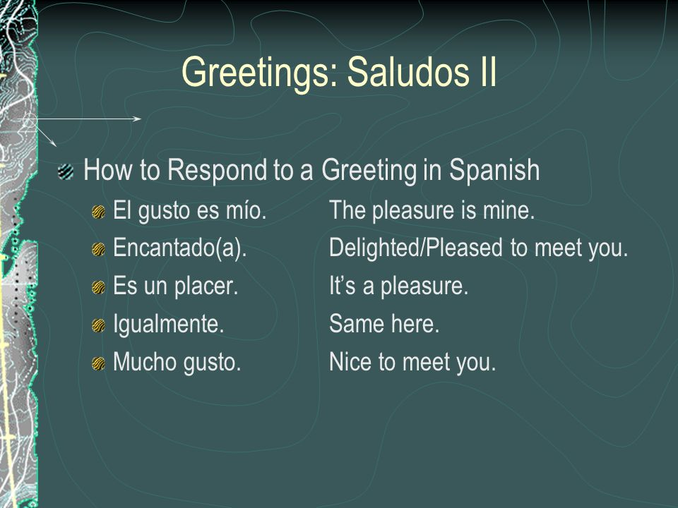 Greetings: Saludos II How to Respond to a Greeting in Spanish El gusto es mío.The pleasure is mine. Encantado(a).Delighted/Pleased to meet you. Es un