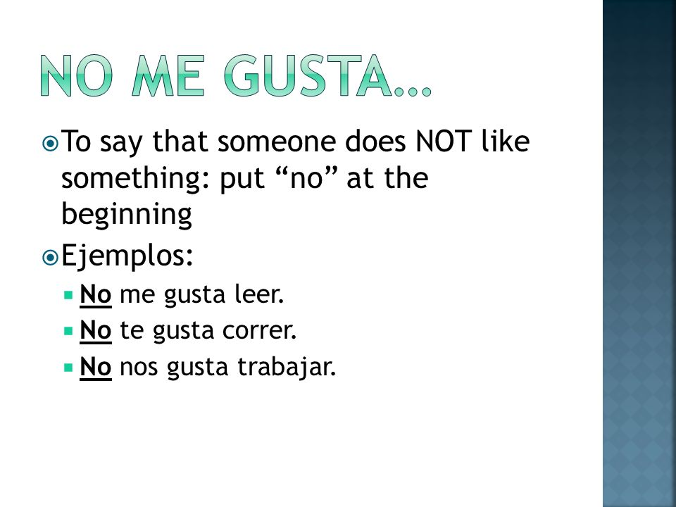 To say that someone does NOT like something: put no at the beginning Ejemplos: No me gusta leer. No te gusta correr. No nos gusta trabajar.