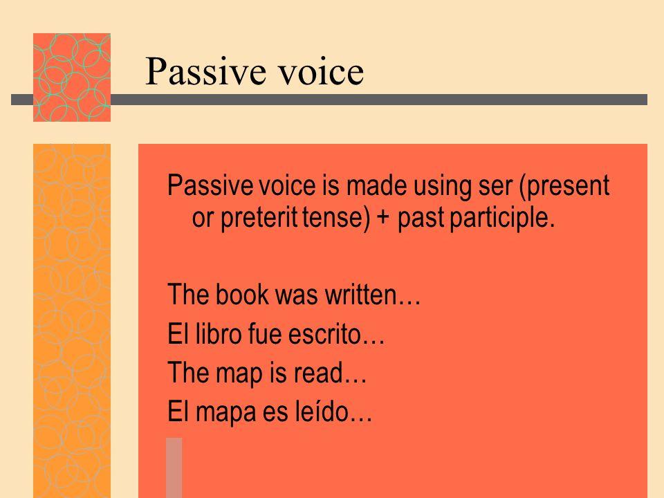 Passive voice Passive voice is made using ser (present or preterit tense) + past participle. The book was written… El libro fue escrito… The map is re