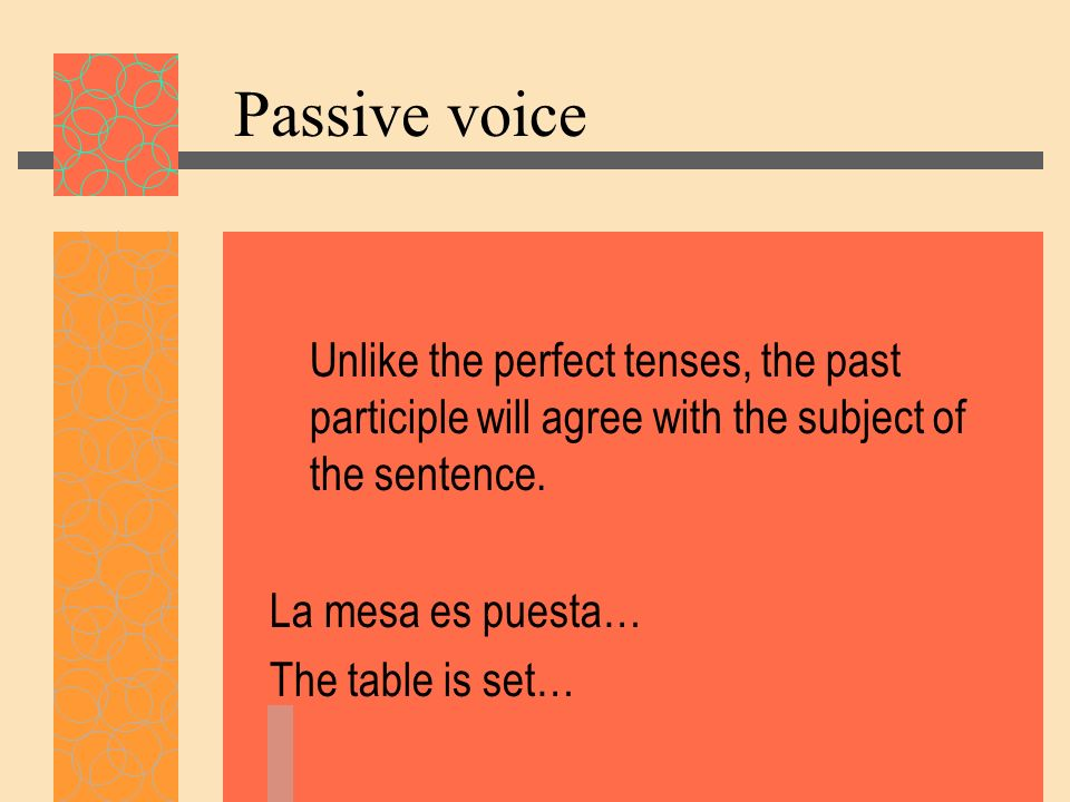 Unlike the perfect tenses, the past participle will agree with the subject of the sentence. La mesa es puesta… The table is set…