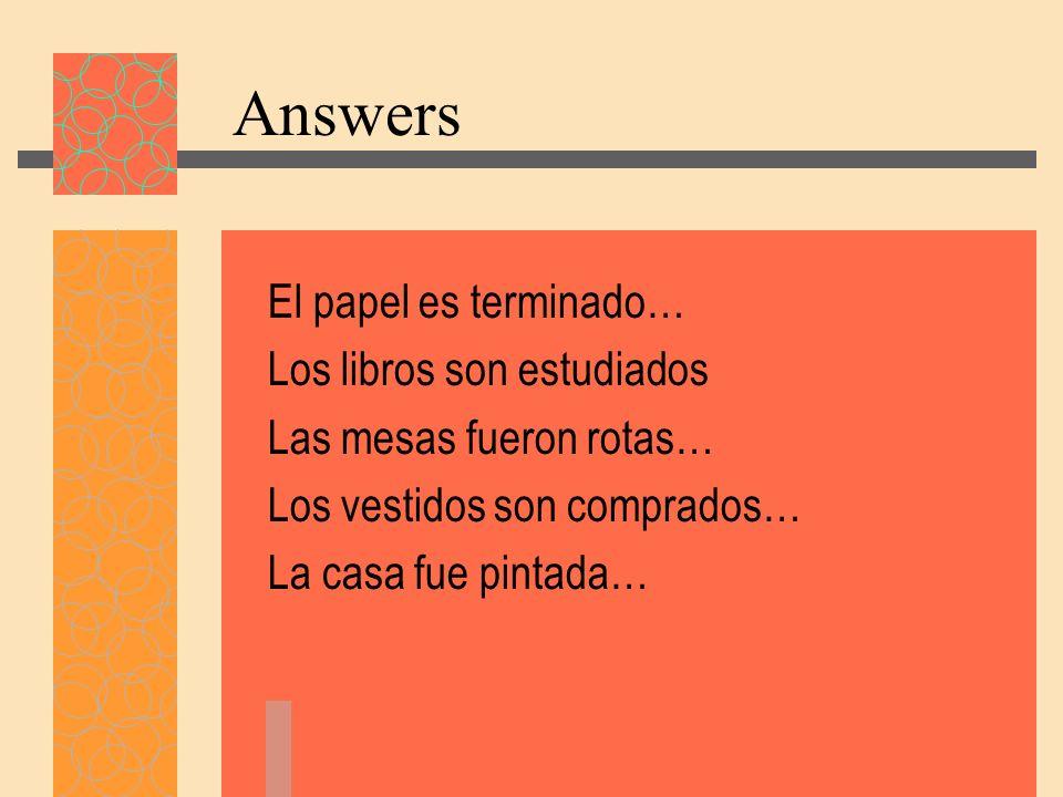 Answers El papel es terminado… Los libros son estudiados Las mesas fueron rotas… Los vestidos son comprados… La casa fue pintada…