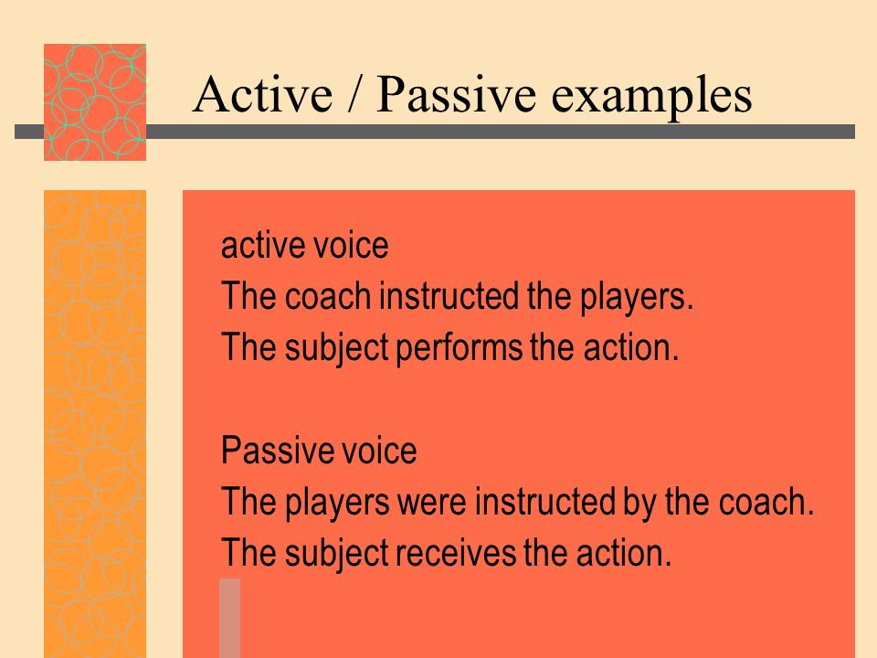 Active / Passive examples active voice The coach instructed the players. The subject performs the action. Passive voice The players were instructed by