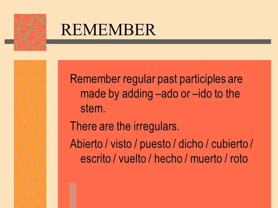 REMEMBER Remember regular past participles are made by adding –ado or –ido to the stem. There are the irregulars. Abierto / visto / puesto / dicho / c