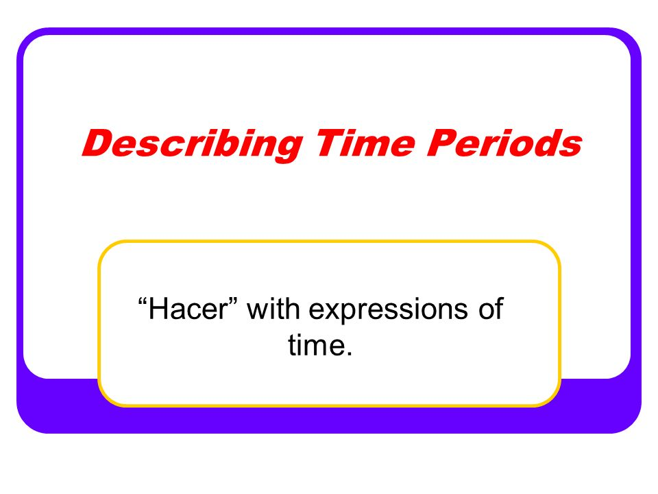 Describing Time Periods Hacer with expressions of time.