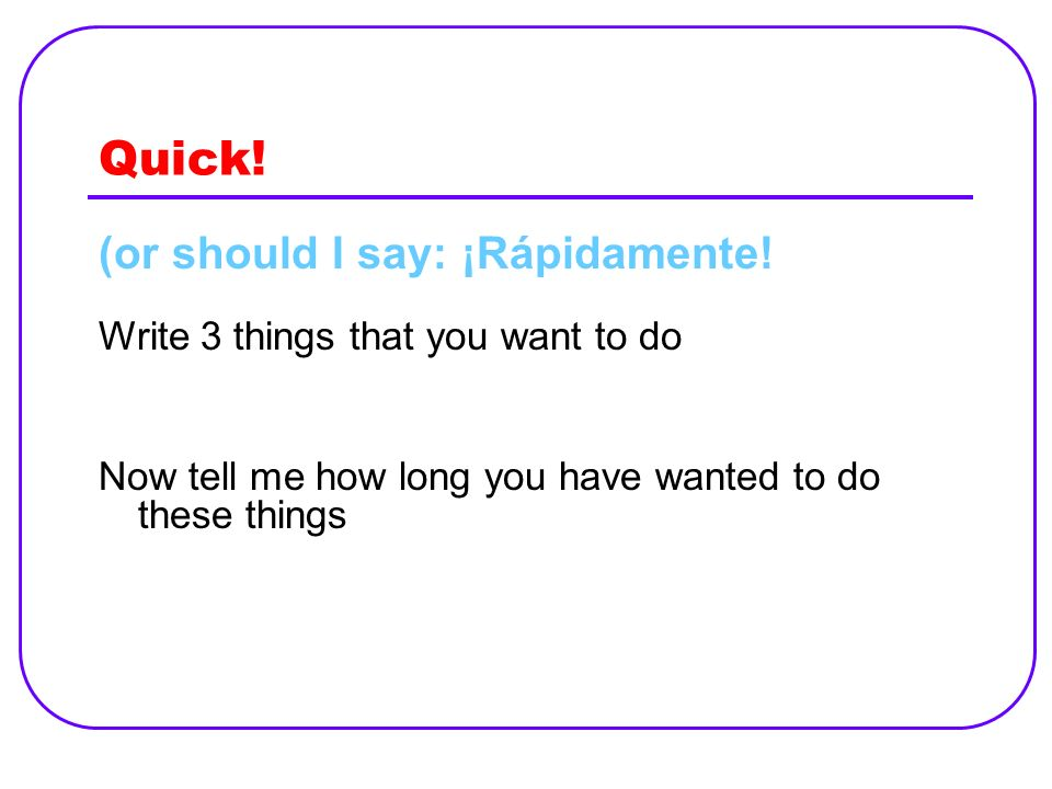 Quick! (or should I say: ¡Rápidamente! Write 3 things that you want to do Now tell me how long you have wanted to do these things