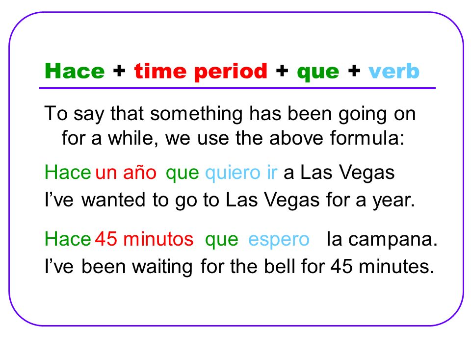 Hace + time period + que + verb To say that something has been going on for a while, we use the above formula: Hace Ive wanted to go to Las Vegas for