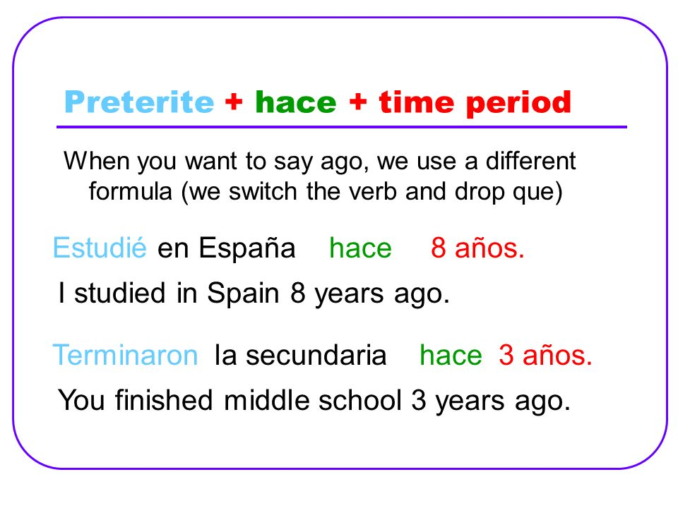 Preterite + hace + time period When you want to say ago, we use a different formula (we switch the verb and drop que) Estudié en Españahace8 años. I s