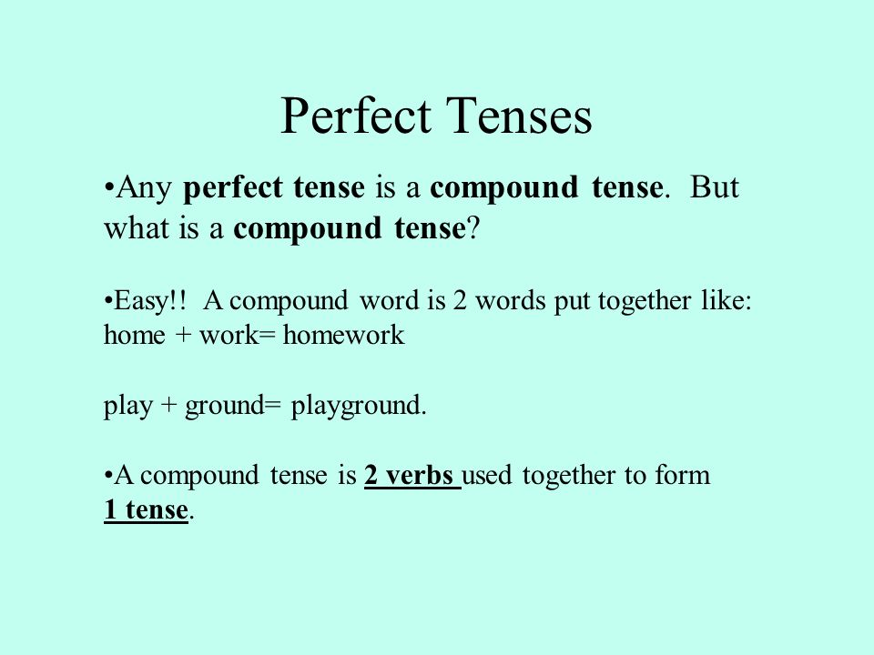 Perfect Tenses Any perfect tense is a compound tense.