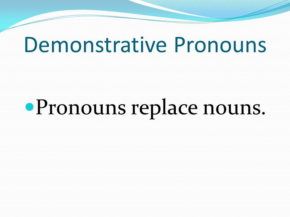 Demonstrative Pronouns Pronouns replace nouns.