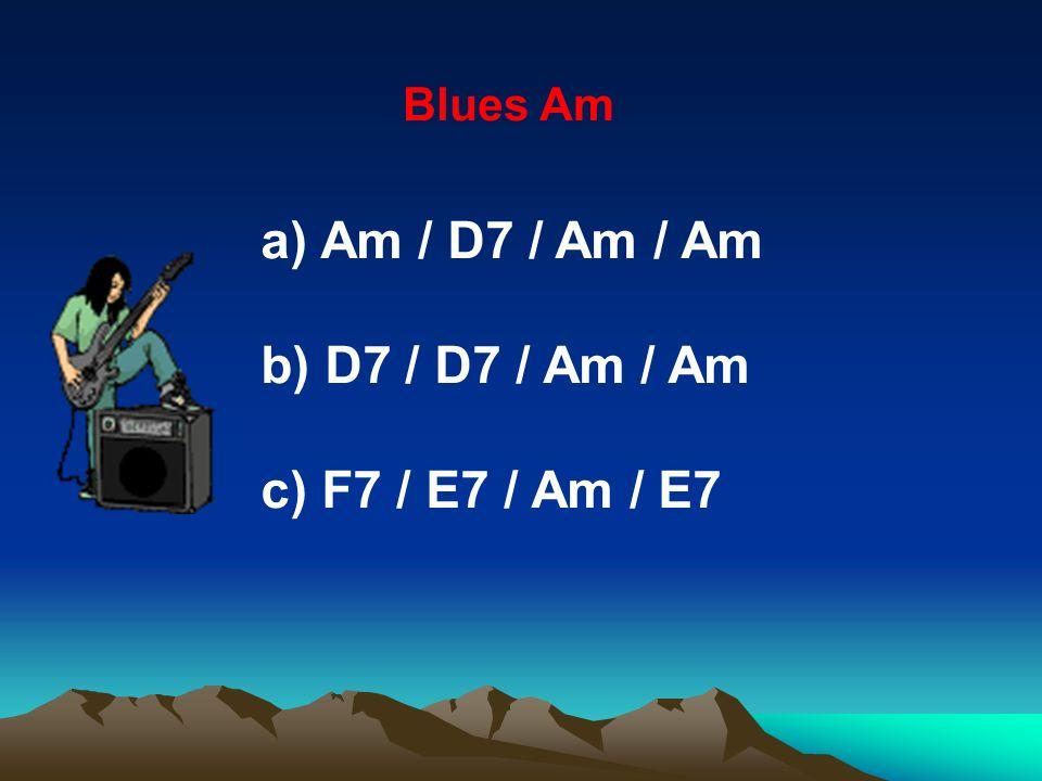 Blues Am a) Am / D7 / Am / Am b) D7 / D7 / Am / Am c) F7 / E7 / Am / E7