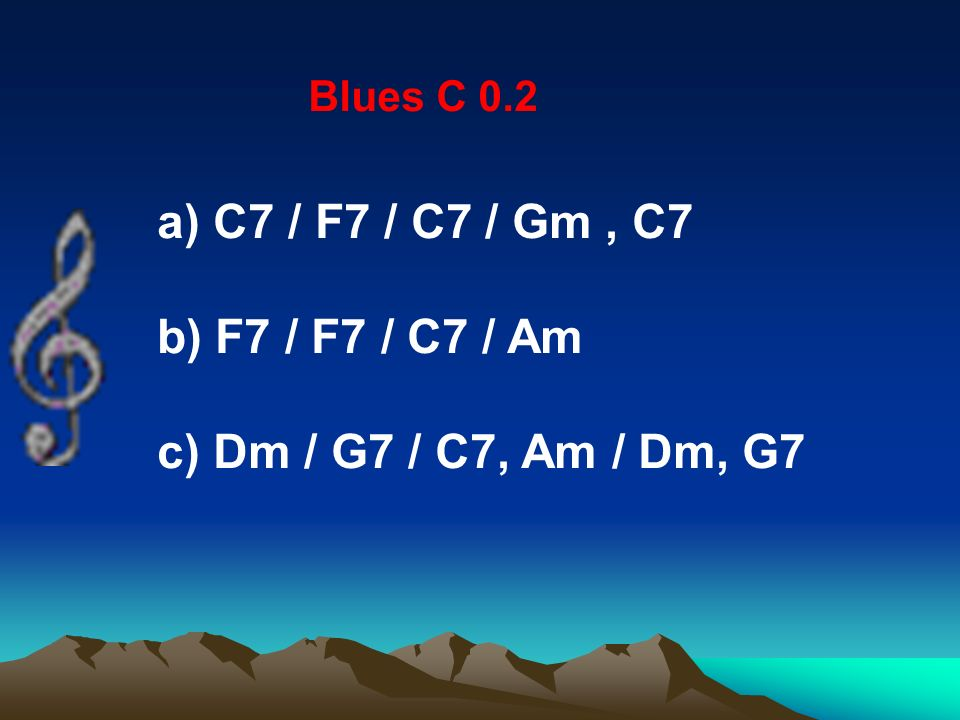 Blues C 0.2 a) C7 / F7 / C7 / Gm, C7 b) F7 / F7 / C7 / Am c) Dm / G7 / C7, Am / Dm, G7