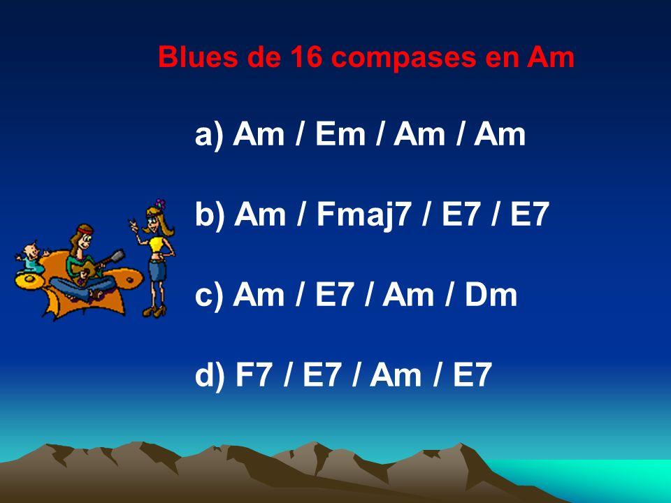 Blues de 16 compases en Am a) Am / Em / Am / Am b) Am / Fmaj7 / E7 / E7 c) Am / E7 / Am / Dm d) F7 / E7 / Am / E7
