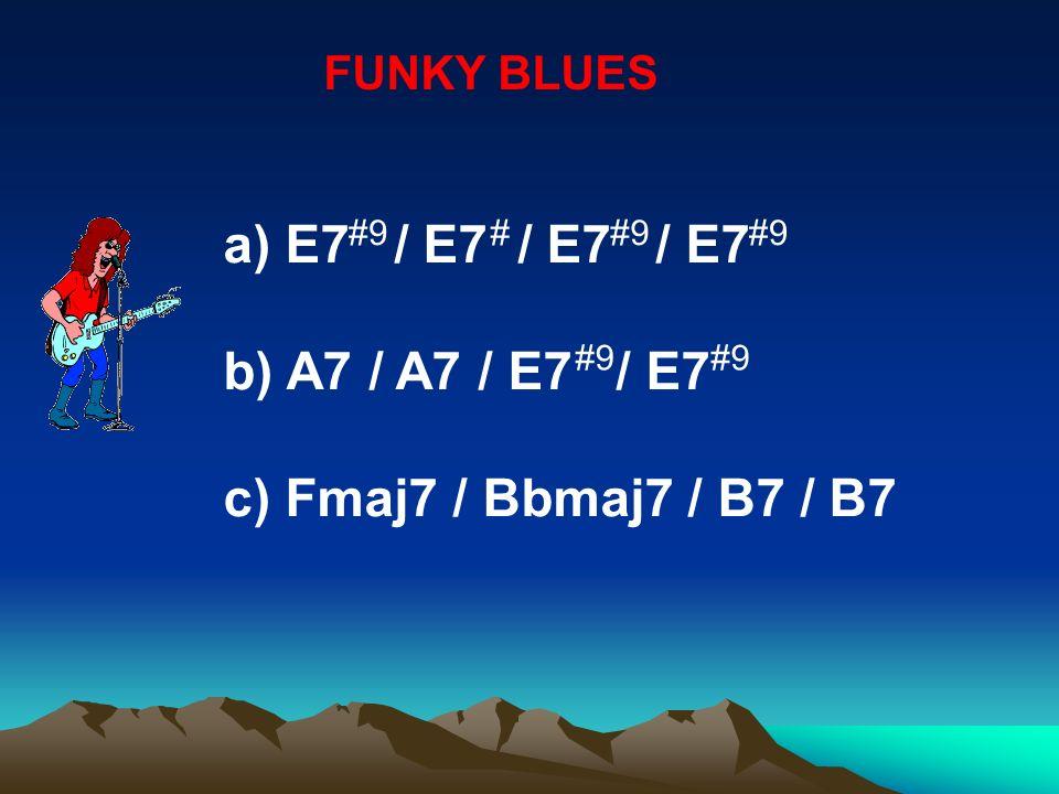 FUNKY BLUES a) E7 / E7 / E7 / E7 b) A7 / A7 / E7 / E7 c) Fmaj7 / Bbmaj7 / B7 / B7 #9#
