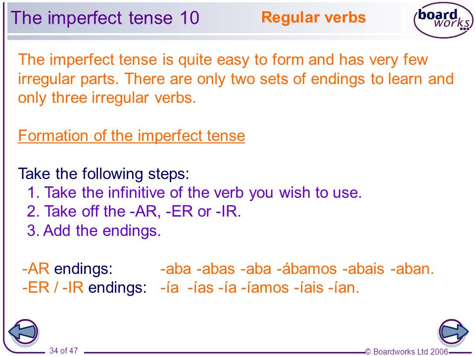 © Boardworks Ltd 2006 34 of 47 Regular verbs The imperfect tense is quite easy to form and has very few irregular parts. There are only two sets of en