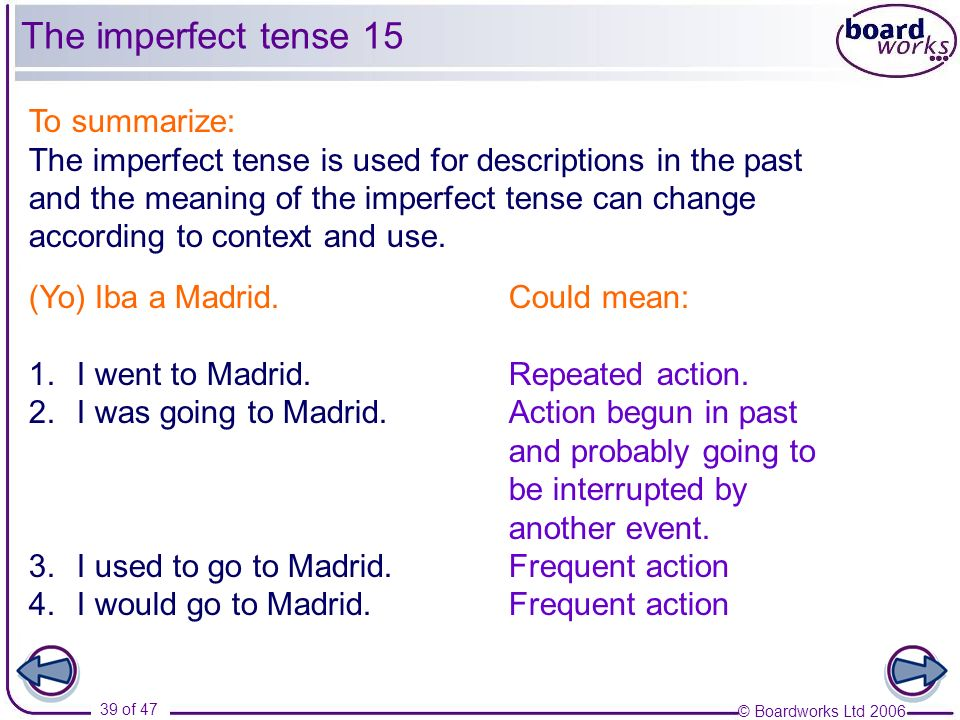 © Boardworks Ltd 2006 39 of 47 To summarize: The imperfect tense is used for descriptions in the past and the meaning of the imperfect tense can chang