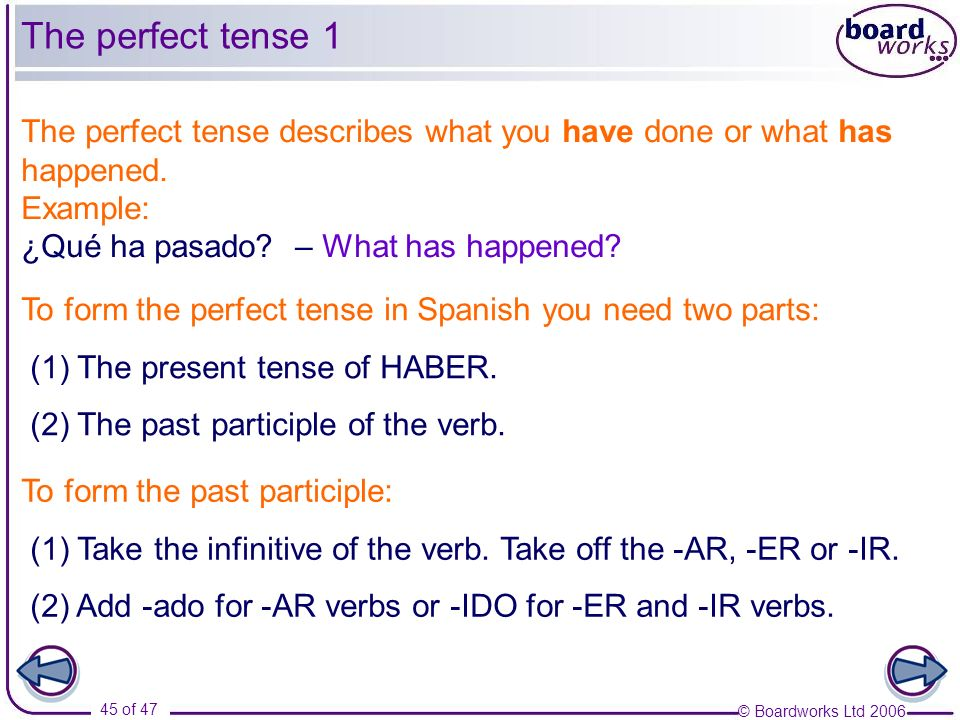 © Boardworks Ltd 2006 45 of 47 The perfect tense describes what you have done or what has happened. Example: ¿Qué ha pasado? – What has happened? To f