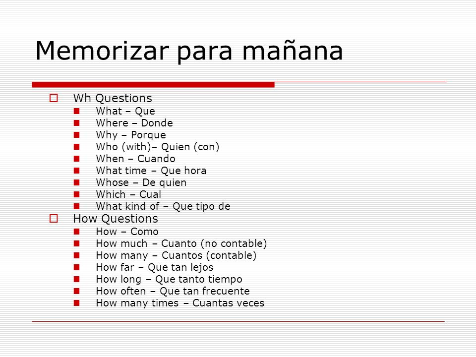 Memorizar para mañana Wh Questions What – Que Where – Donde Why – Porque Who (with)– Quien (con) When – Cuando What time – Que hora Whose – De quien Which – Cual What kind of – Que tipo de How Questions How – Como How much – Cuanto (no contable) How many – Cuantos (contable) How far – Que tan lejos How long – Que tanto tiempo How often – Que tan frecuente How many times – Cuantas veces