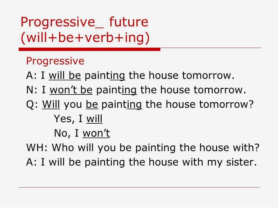 Progressive_ future (will+be+verb+ing) Progressive A: I will be painting the house tomorrow.