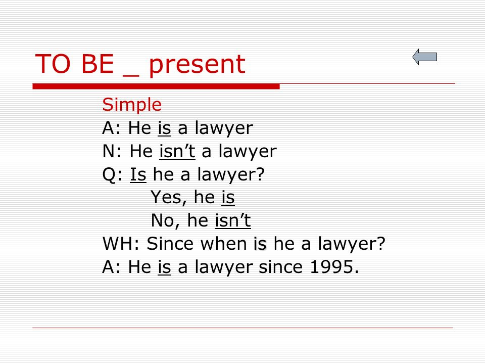 TO BE _ present Simple A: He is a lawyer N: He isnt a lawyer Q: Is he a lawyer.