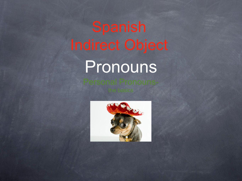 Spanish Indirect Object Pronouns Personal Pronouns- the basics