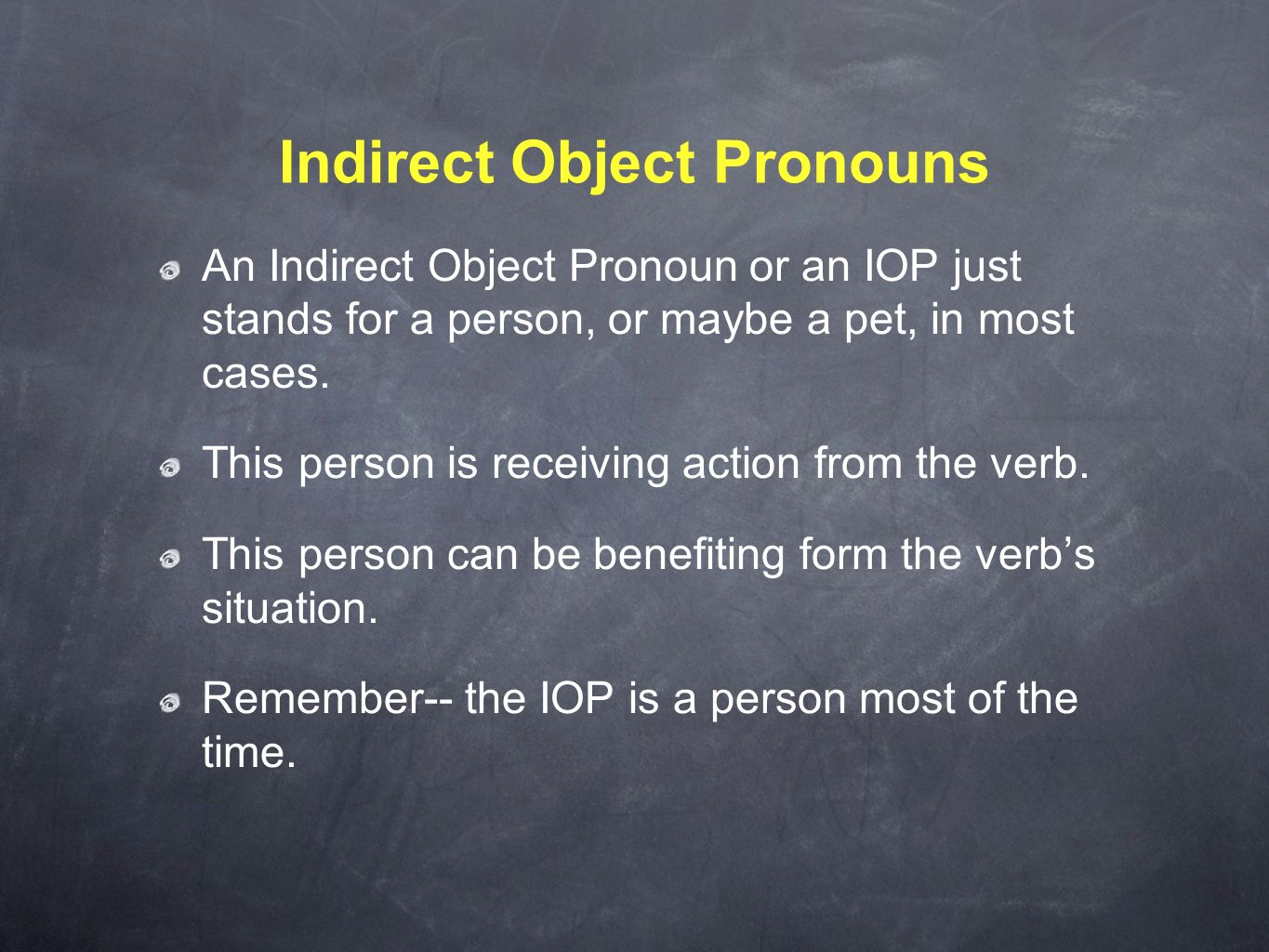 Indirect Object Pronouns An Indirect Object Pronoun or an IOP just stands for a person, or maybe a pet, in most cases. This person is receiving action