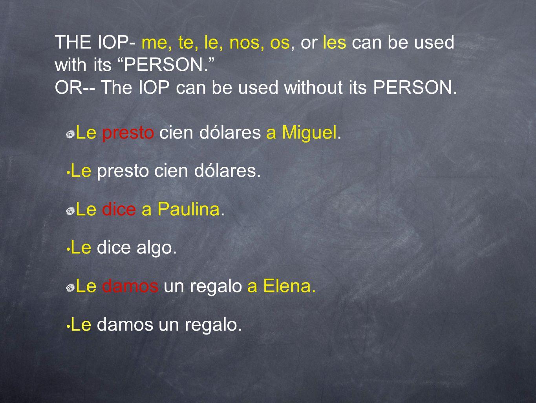THE IOP- me, te, le, nos, os, or les can be used with its PERSON. OR-- The IOP can be used without its PERSON. Le presto cien dólares a Miguel. Le pre