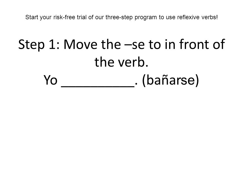 Step 1: Move the –se to in front of the verb. Yo __________. (bañar ) Start your risk-free trial of our three-step program to use reflexive verbs! se