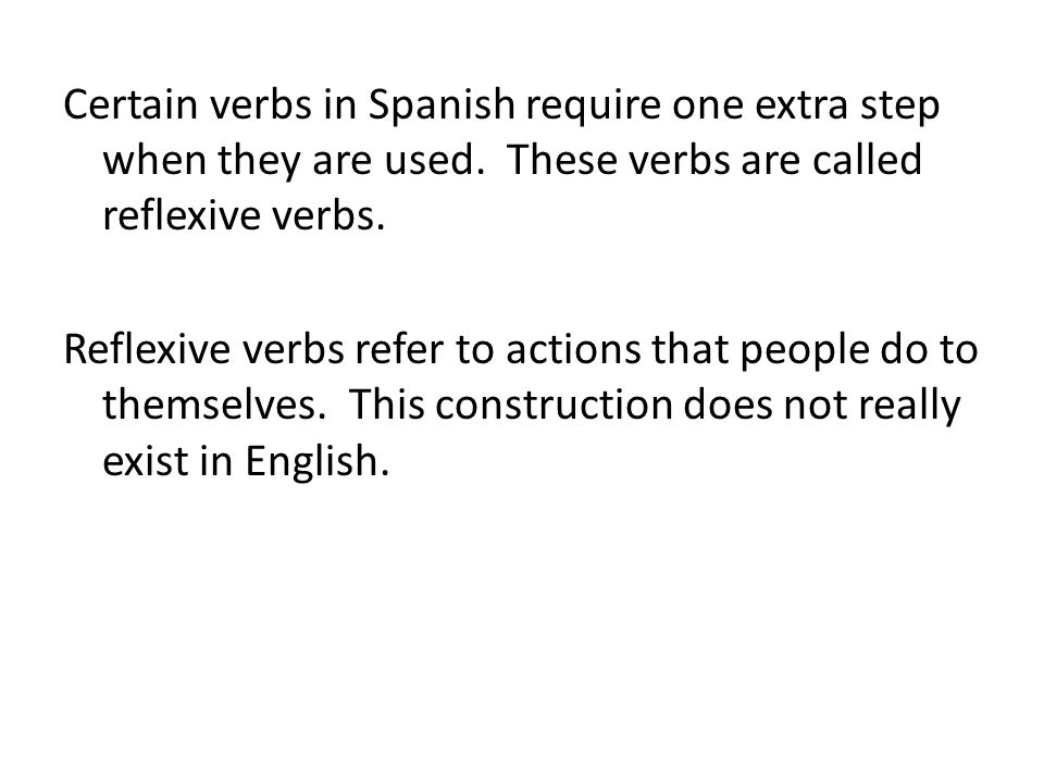 Certain verbs in Spanish require one extra step when they are used. These verbs are called reflexive verbs. Reflexive verbs refer to actions that peop