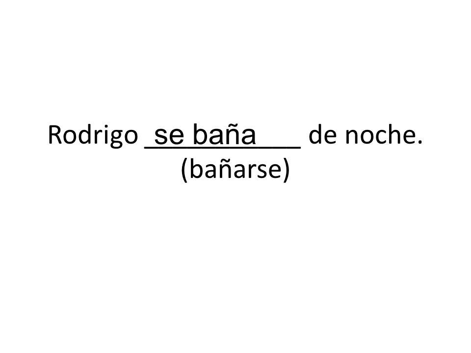 Rodrigo ___________ de noche. (bañarse) se baña