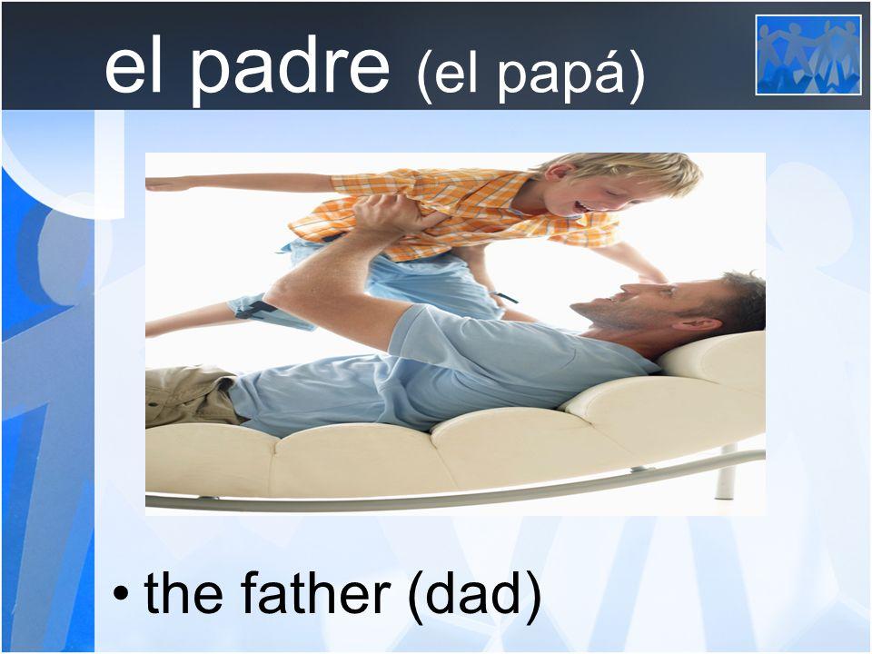 el padre (el papá) the father (dad)