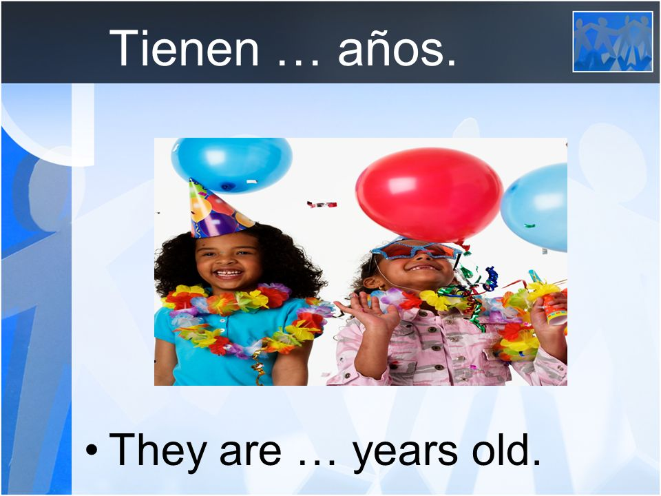 Tienen … años. They are … years old.