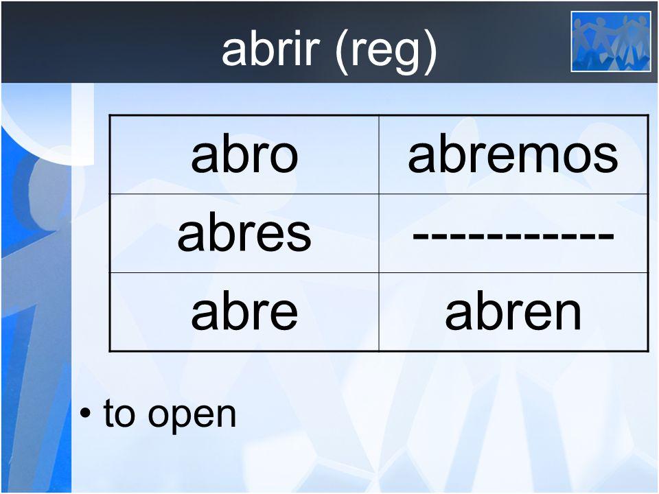abrir (reg) to open abroabremos abres----------- abreabren